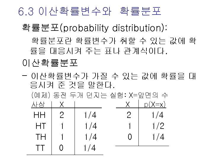6. 3 이산확률변수와 확률분포(probability distribution): 확률분포란 확률변수가 취할 수 있는 값에 확 률을 대응시켜