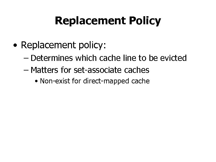Replacement Policy • Replacement policy: – Determines which cache line to be evicted –