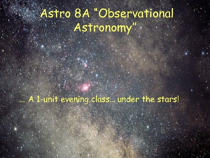 "Astro 8 A ""Observational Astronomy"" … A 1 -unit evening class… under the stars!"
