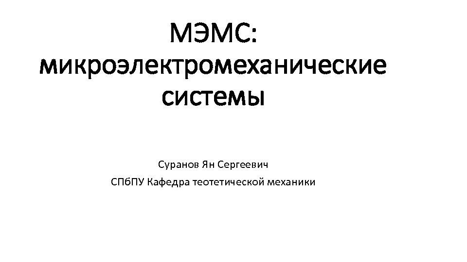 МЭМС: микроэлектромеханические системы Суранов Ян Сергеевич СПб. ПУ Кафедра теотетической механики