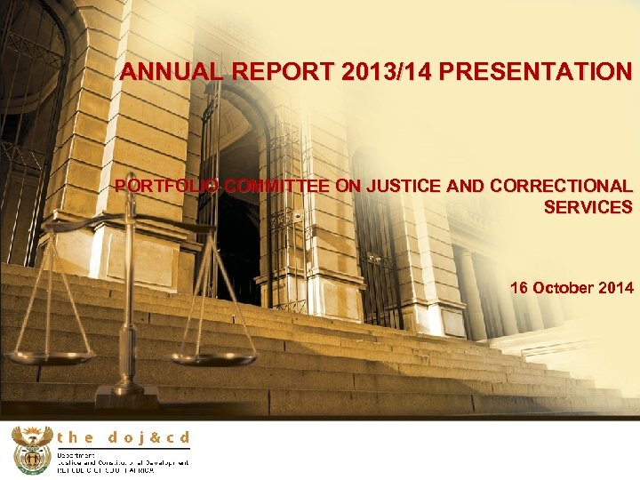 ANNUAL REPORT 2013/14 PRESENTATION PORTFOLIO COMMITTEE ON JUSTICE AND CORRECTIONAL SERVICES 16 October 2014