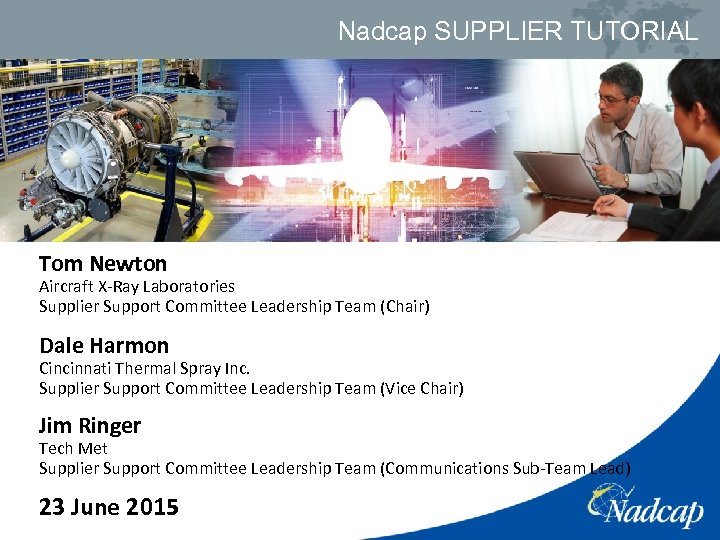 Nadcap SUPPLIER TUTORIAL Tom Newton Aircraft X-Ray Laboratories Supplier Support Committee Leadership Team (Chair)
