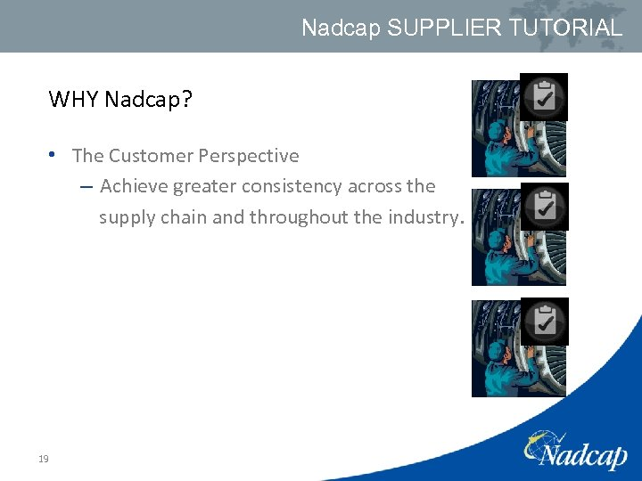 Nadcap SUPPLIER TUTORIAL WHY Nadcap? • The Customer Perspective – Achieve greater consistency across