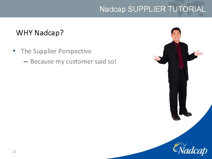 Nadcap SUPPLIER TUTORIAL WHY Nadcap? • The Supplier Perspective – Because my customer said