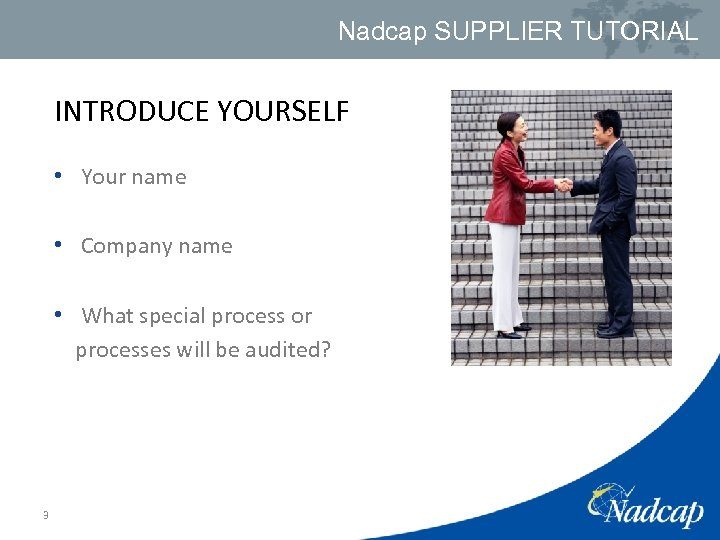 Nadcap SUPPLIER TUTORIAL INTRODUCE YOURSELF • Your name • Company name • What special