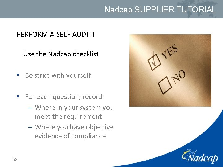 Nadcap SUPPLIER TUTORIAL PERFORM A SELF AUDIT! Use the Nadcap checklist • Be strict