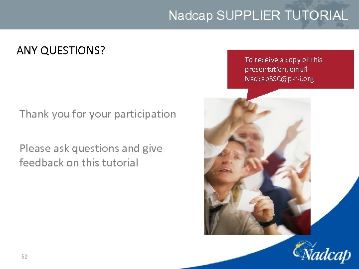 Nadcap SUPPLIER TUTORIAL ANY QUESTIONS? Thank you for your participation Please ask questions and