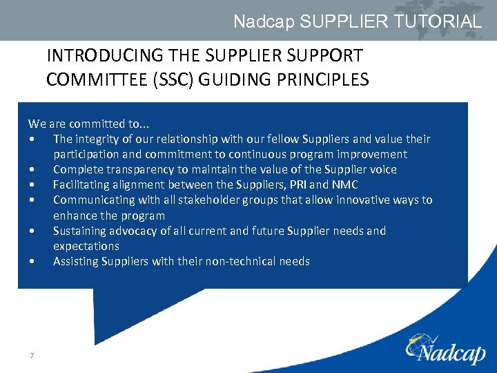 Nadcap SUPPLIER TUTORIAL INTRODUCING THE SUPPLIER SUPPORT COMMITTEE (SSC) GUIDING PRINCIPLES We are committed