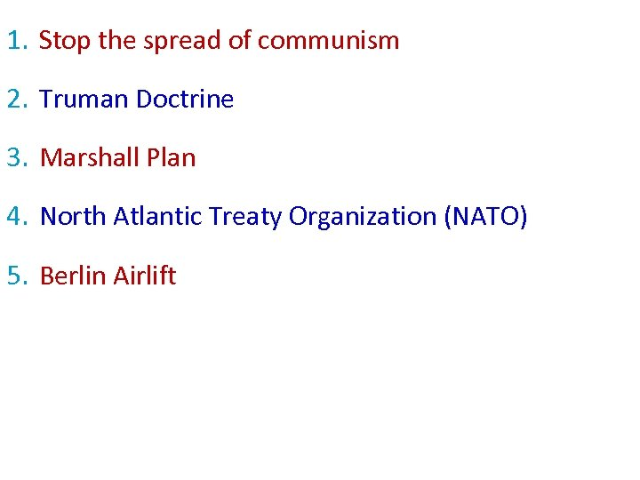 1. Stop the spread of communism 2. Truman Doctrine 3. Marshall Plan 4. North