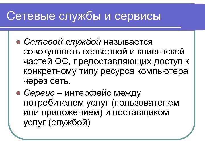 Сетевые службы и сервисы l Сетевой службой называется совокупность серверной и клиентской частей ОС,
