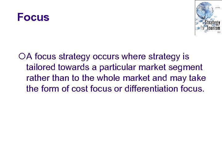 Focus ¡A focus strategy occurs where strategy is tailored towards a particular market segment