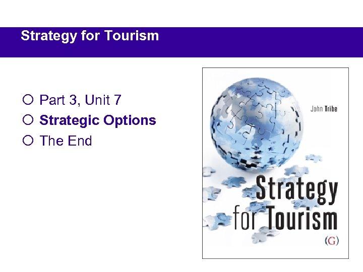Strategy for Tourism ¡ Part 3, Unit 7 ¡ Strategic Options ¡ The End