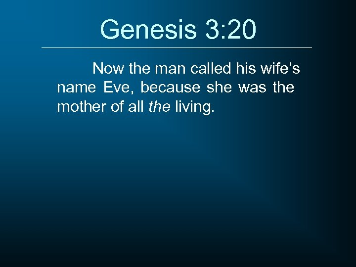 Genesis 3: 20 Now the man called his wife's name Eve, because she was