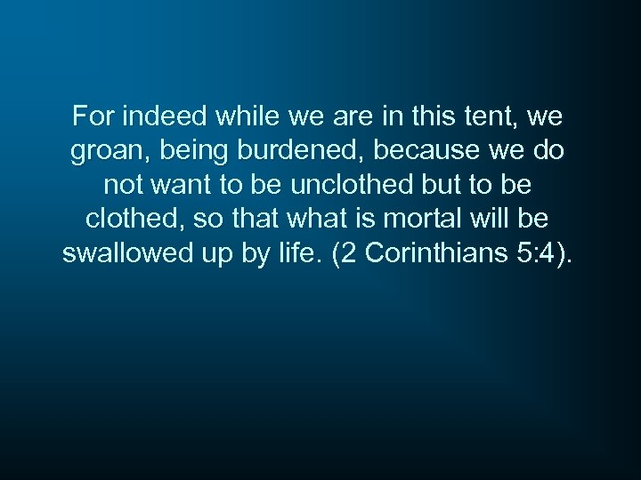 For indeed while we are in this tent, we groan, being burdened, because we