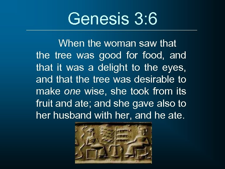 Genesis 3: 6 When the woman saw that the tree was good for food,