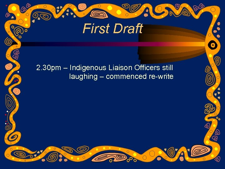 First Draft 2. 30 pm – Indigenous Liaison Officers still laughing – commenced re-write