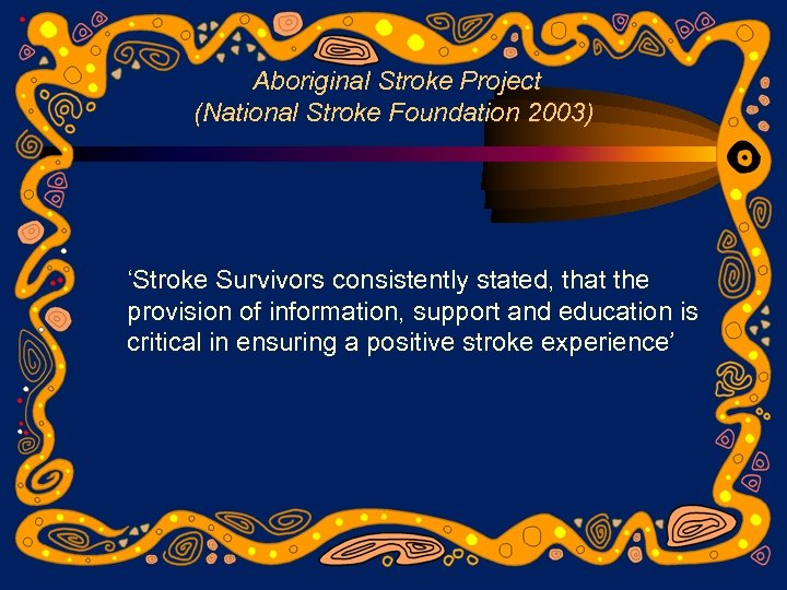 Aboriginal Stroke Project (National Stroke Foundation 2003) 'Stroke Survivors consistently stated, that the provision
