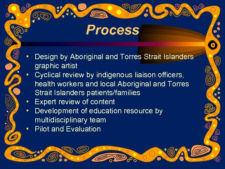 Process • Design by Aboriginal and Torres Strait Islanders graphic artist • Cyclical review
