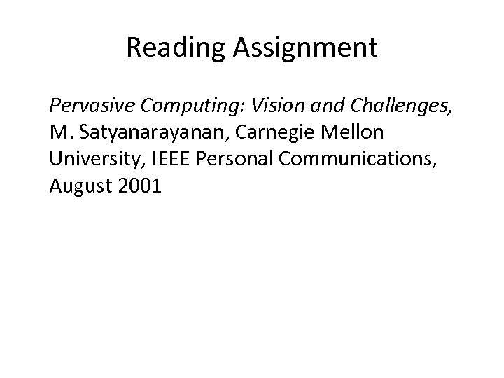 Reading Assignment Pervasive Computing: Vision and Challenges, M. Satyanarayanan, Carnegie Mellon University, IEEE Personal