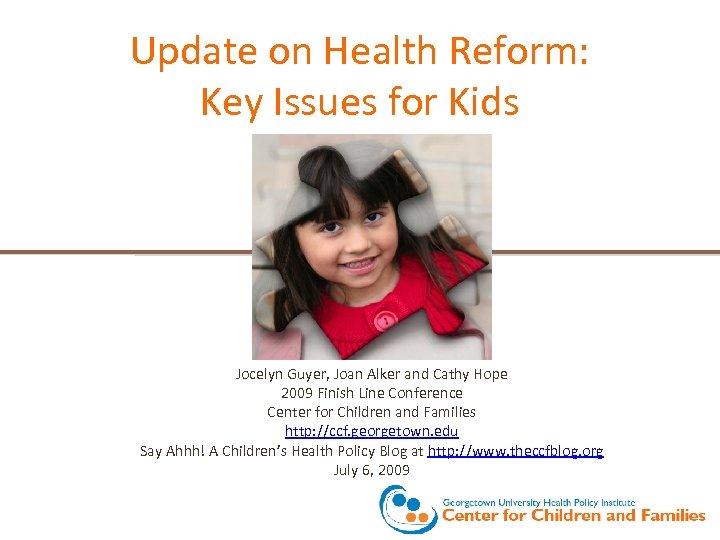 Update on Health Reform: Key Issues for Kids Jocelyn Guyer, Joan Alker and Cathy