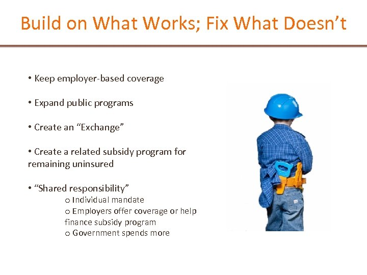 Build on What Works; Fix What Doesn't • Keep employer-based coverage • Expand public