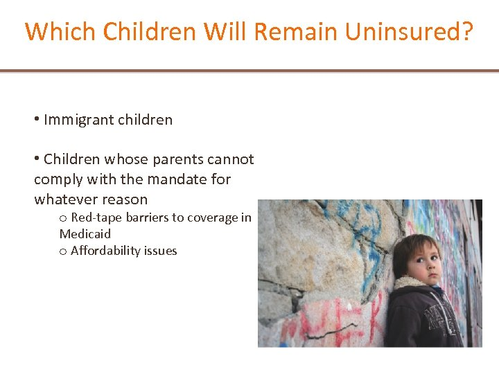 Which Children Will Remain Uninsured? • Immigrant children • Children whose parents cannot comply