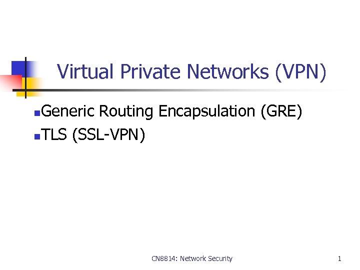 Virtual Private Networks (VPN) Generic Routing Encapsulation (GRE) n. TLS (SSL-VPN) n CN 8814: