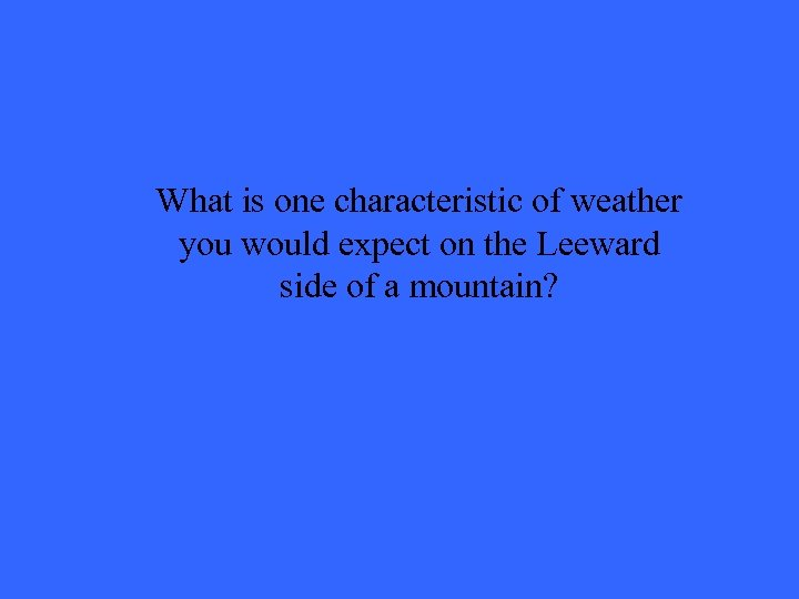 What is one characteristic of weather you would expect on the Leeward side of