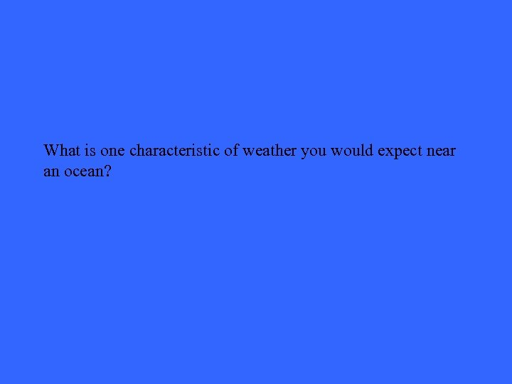 What is one characteristic of weather you would expect near an ocean?