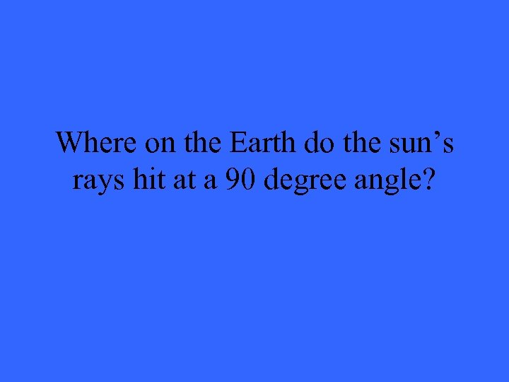 Where on the Earth do the sun's rays hit at a 90 degree angle?