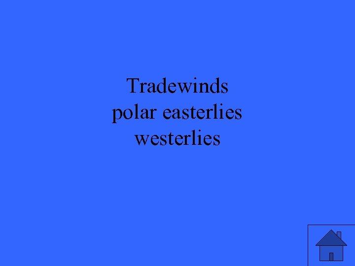 Tradewinds polar easterlies westerlies