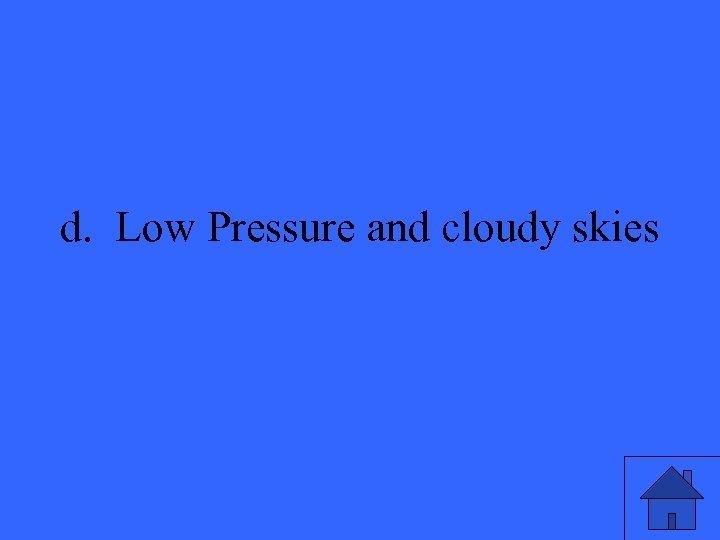 d. Low Pressure and cloudy skies