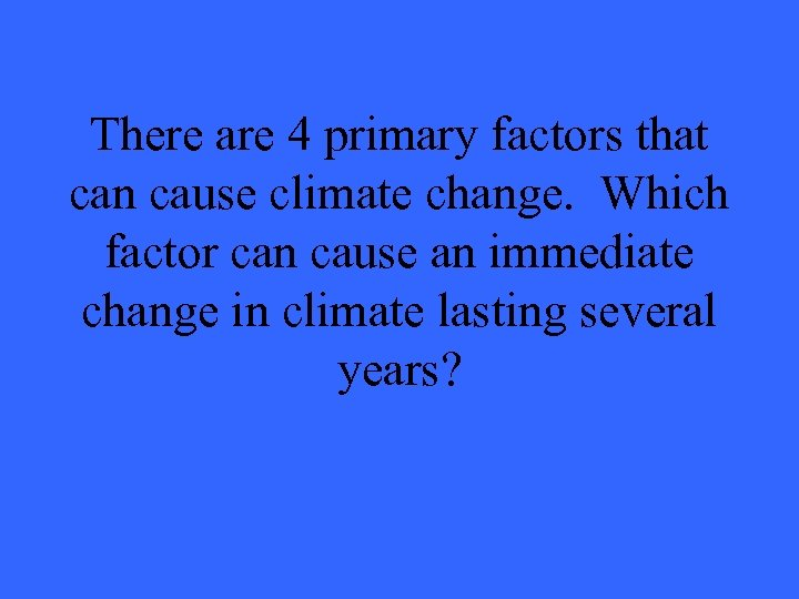 There are 4 primary factors that can cause climate change. Which factor can cause