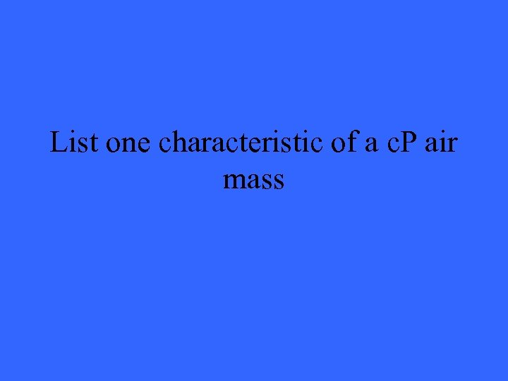 List one characteristic of a c. P air mass