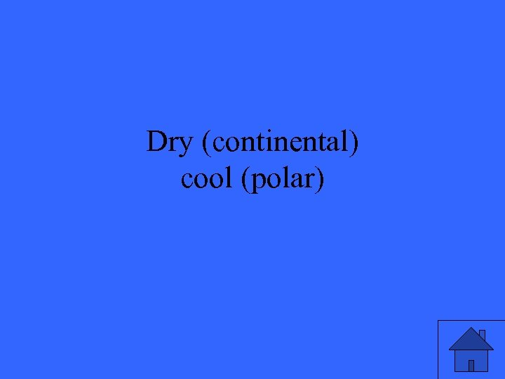 Dry (continental) cool (polar)
