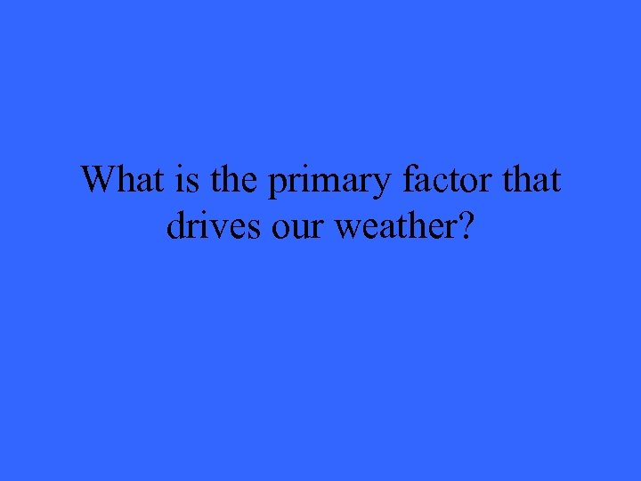 What is the primary factor that drives our weather?