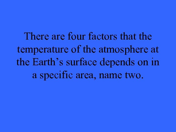 There are four factors that the temperature of the atmosphere at the Earth's surface