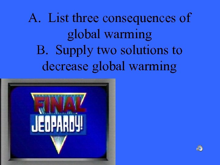 A. List three consequences of global warming B. Supply two solutions to decrease global