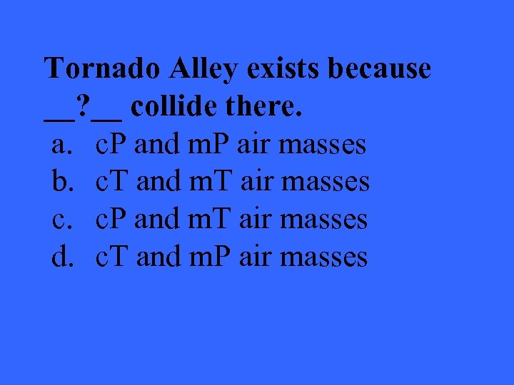 Tornado Alley exists because __? __ collide there. a. c. P and m. P