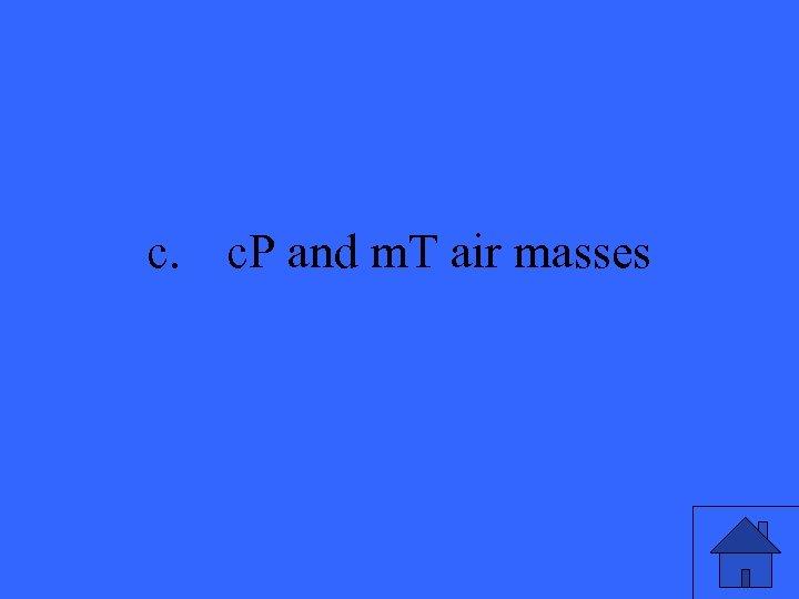 c. c. P and m. T air masses