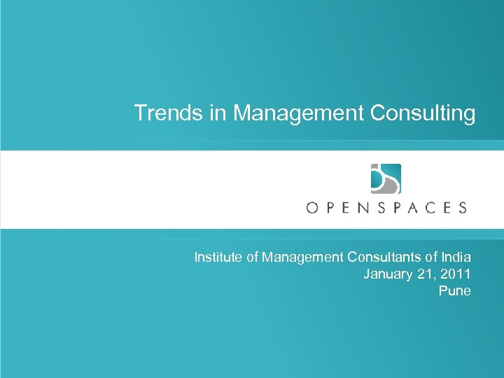 Trends in Management Consulting Institute of Management Consultants of India January 21, 2011 Pune