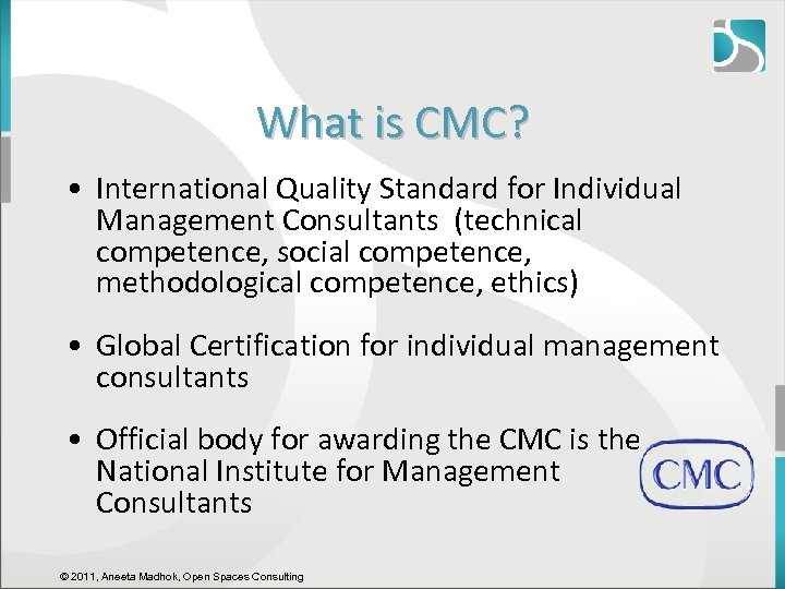 What is CMC? • International Quality Standard for Individual Management Consultants (technical competence, social