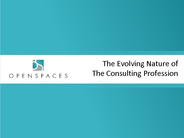 The Evolving Nature of The Consulting Profession © 2011, Aneeta Madhok, Open Spaces Consulting