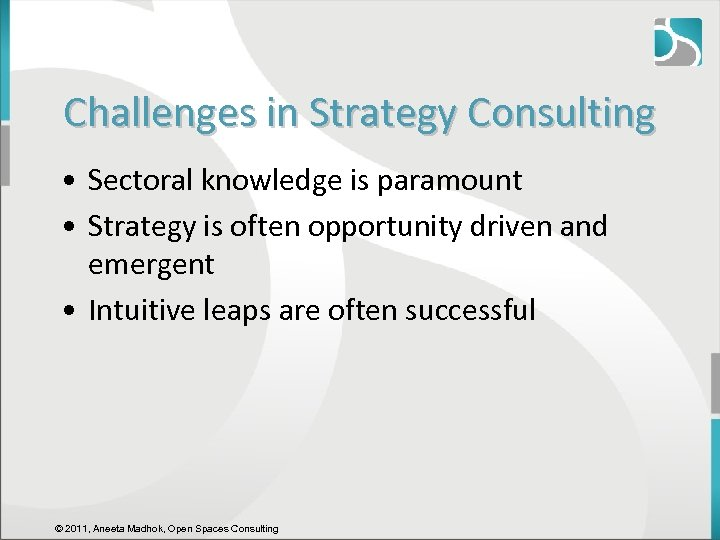 Challenges in Strategy Consulting • Sectoral knowledge is paramount • Strategy is often opportunity