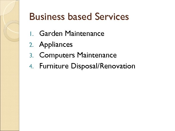 Business based Services Garden Maintenance 2. Appliances 3. Computers Maintenance 4. Furniture Disposal/Renovation 1.