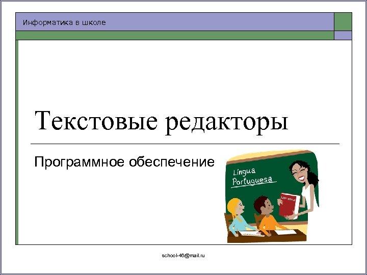 Информатика в школе Текстовые редакторы Программное обеспечение school-46@mail. ru