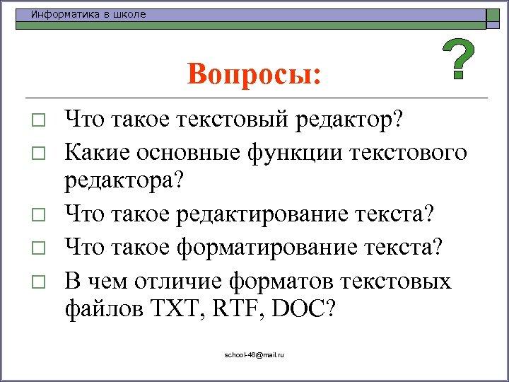 Информатика в школе Вопросы: o o o Что такое текстовый редактор? Какие основные функции