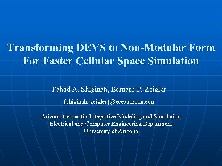 Transforming DEVS to Non-Modular Form For Faster Cellular Space Simulation Fahad A. Shiginah, Bernard