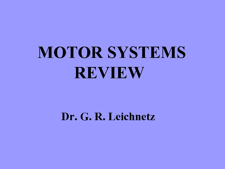 MOTOR SYSTEMS REVIEW Dr. G. R. Leichnetz