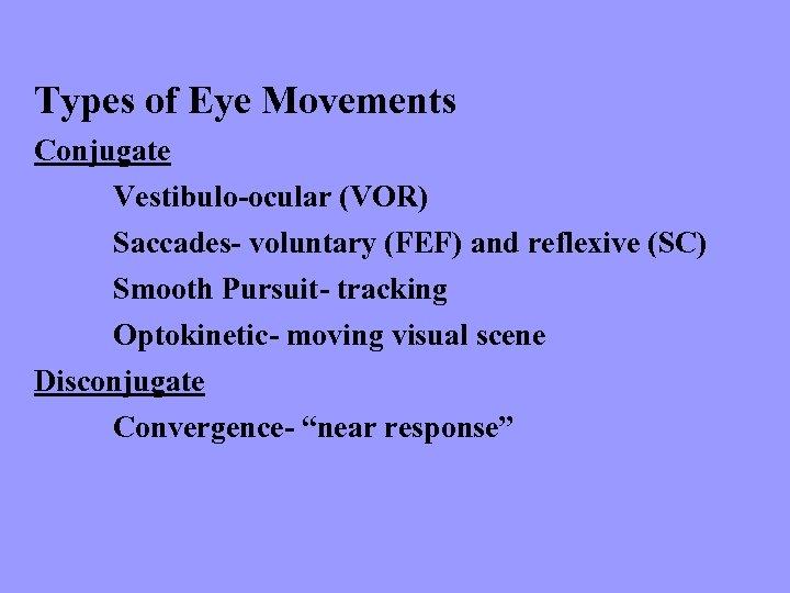 Types of Eye Movements Conjugate Vestibulo-ocular (VOR) Saccades- voluntary (FEF) and reflexive (SC) Smooth
